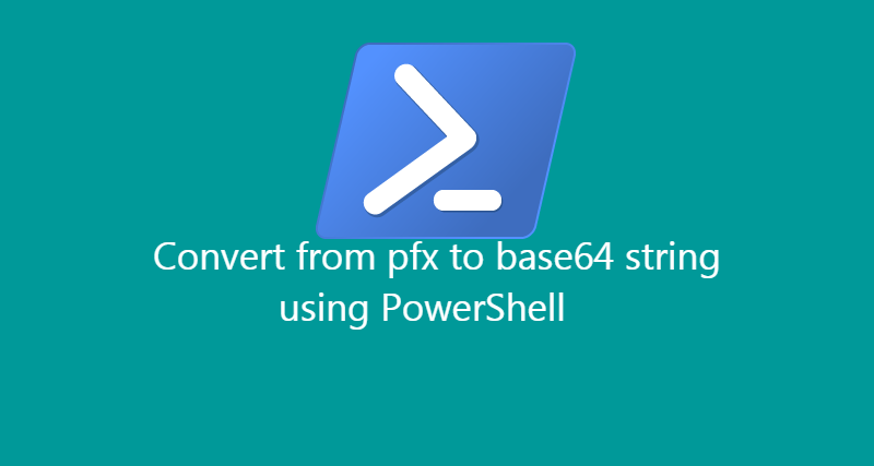 Convert certificate from pfx to base64 with PowerShell