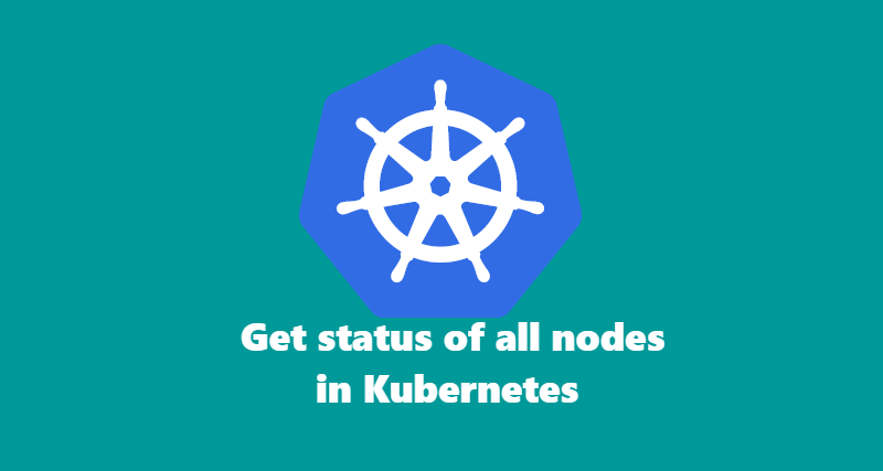 How to get status of all nodes in Kubernetes